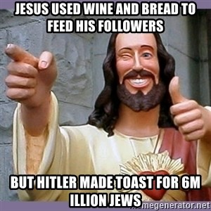 buddy jesus - jesus used wine and bread to feed his followers but hitler made toast for 6m illion jews