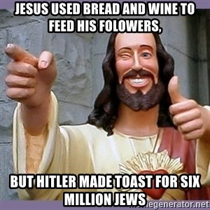 buddy jesus - Jesus used bread and wine to feed his folowers, but Hitler made toast for six million jews