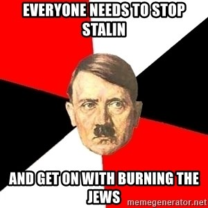 Advice Hitler - Everyone needs to stop Stalin And get on with burning the Jews