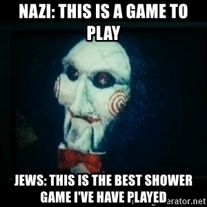 SAW - I wanna play a game - nazi: this is a game to play jews: this is the best shower game i've have played