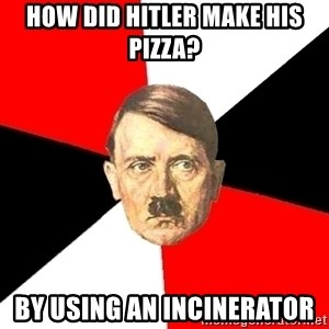 Advice Hitler - how did hitler make his pizza? by using an incinerator