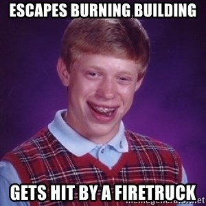 Bad Luck Brian - escapes burning building gets hit by a firetruck