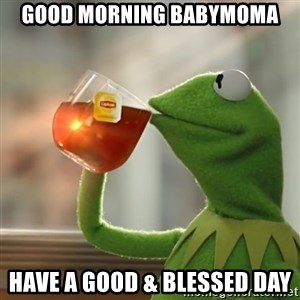 Kermit The Frog Drinking Tea - Good Morning babymoma Have a good & blessed day