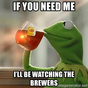 Kermit The Frog Drinking Tea - If you need me I'll be watching the Brewers