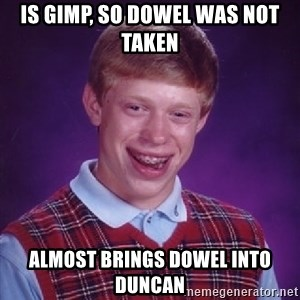 Bad Luck Brian - Is gimp, so dowel was not taken Almost brings dowel into duncan