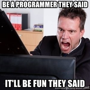 Angry Computer User - Be a programmer they said It'll be fun they said