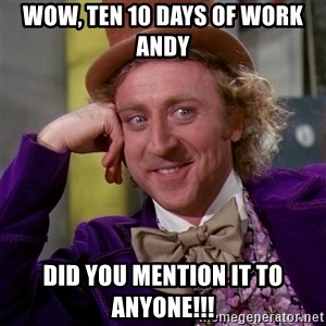 Willy Wonka - Wow, ten 10 days of work Andy Did you mention it to anyone!!!