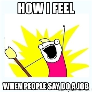 All the things - How I feel when people say do a job