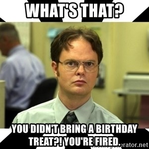 Dwight from the Office - What's that? You didn't bring a birthday treat?! You're fired.