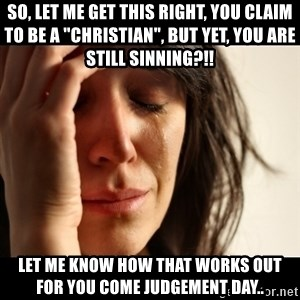 """crying girl sad - So, let me get this right, you claim to be a """"christian"""", but yet, you are still sinning?!! Let me know how that works out for you come Judgement day.."""