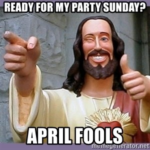 buddy jesus - ready for my party sunday? april fools