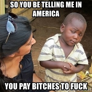 Skeptical 3rd World Kid - So you be telling me in america you pay bitches to fuck