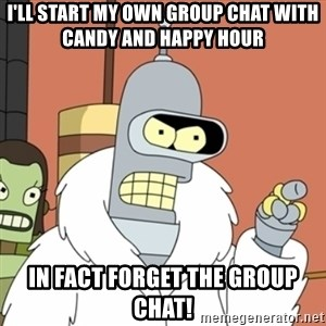 bender blackjack and hookers - I'll start my own group chat with candy and happy hour in fact forget the group chat!