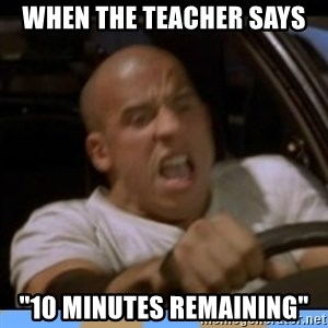"fast and furious - When the teacher says ""10 minutes remaining"""