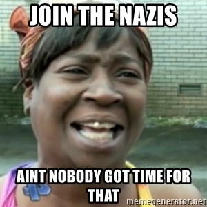 Ain't nobody got time fo dat so - Join the Nazis Aint nobody got time for that