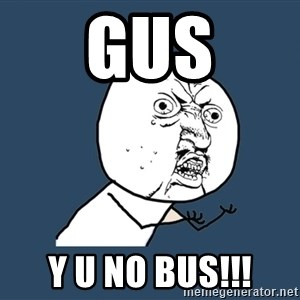 Y U No - Gus Y U No Bus!!!