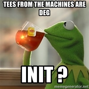 Kermit The Frog Drinking Tea - Tees from the machines are deg Init ?