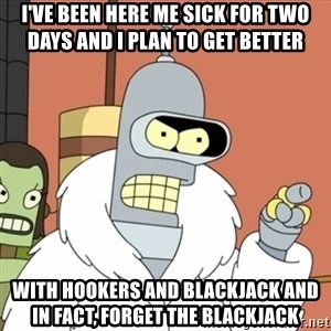 bender blackjack and hookers - I've been here me sick for two days and I plan to get better With hookers and blackjack and in fact, forget the blackjack