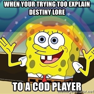 spongebob rainbow - When your trying too explain Destiny lore  to a COD player