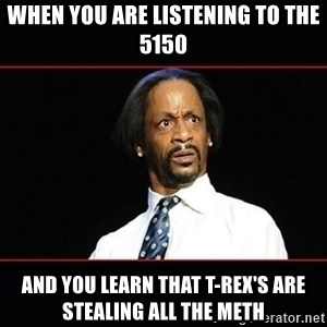 katt williams shocked - When you are listening to the 5150 and you learn that t-rex's are stealing all the meth