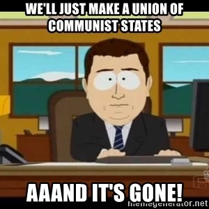 south park aand it's gone - We'll just make a union of communist states AAAND it's gone!