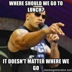 Dwayne 'The Rock' Johnson - Where Should We Go To Lunch? IT DOESN'T MATTER WHERE WE GO