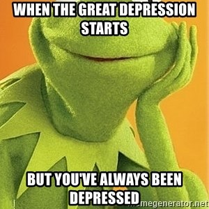 Kermit the frog - when the Great depression starts but you've always been depressed