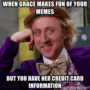Willy Wonka - when grace makes fun of your memes but you have her credit card information