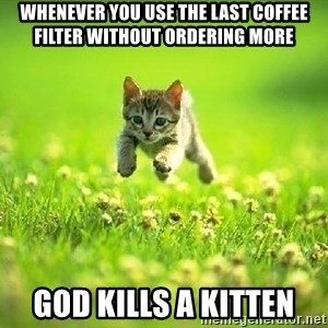 God Kills A Kitten - whenever you use the last coffee filter without ordering more god kills a kitten