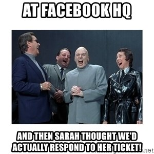 Dr. Evil Laughing - At Facebook HQ And then Sarah thought we'd actually respond to her ticket!