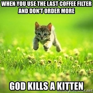 God Kills A Kitten - when you use the last coffee filter and don't order more god kills a kitten