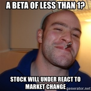 Good Guy Greg - A Beta of less than 1? Stock will under react to market change