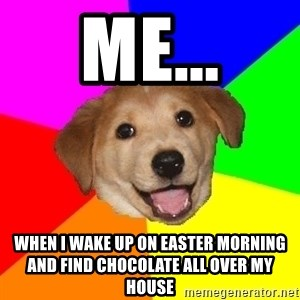 Advice Dog - me... when i wake up on easter morning and find chocolate all over my house