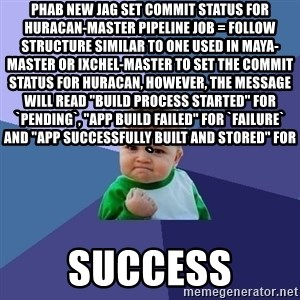 "Success Kid - phab new jag Set commit status for huracan-master pipeline job = Follow structure similar to one used in maya-master or ixchel-master to set the commit status for huracan, however, the message will read ""Build process started"" for `pending`, ""App build failed"" for `failure` and ""App successfully built and stored"" for ` success"
