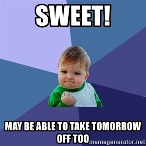 Success Kid - Sweet! May be able to take tomorrow off too