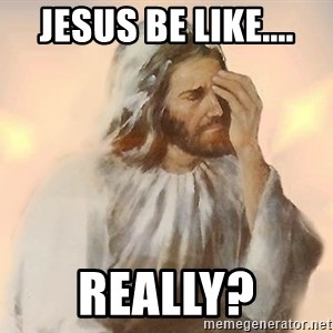 Facepalm Jesus - Jesus Be Like.... Really?