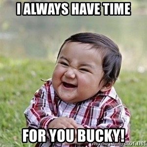 Niño Malvado - Evil Toddler - I always have time for you Bucky!