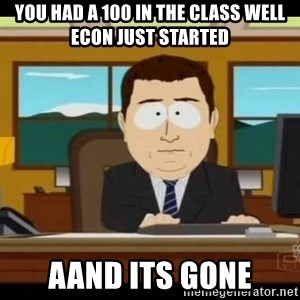 south park aand it's gone - You had a 100 in the class well Econ just started Aand its gone