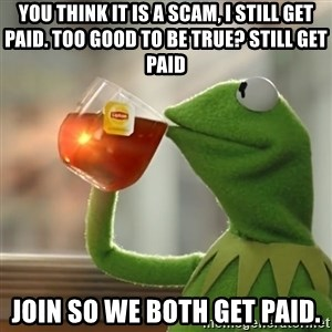 Kermit The Frog Drinking Tea - You think it is a scam, I still get paid. Too good to be true? Still get paid Join so we both get paid.