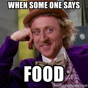 Willy Wonka - When some one says  Food