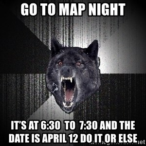 Insanity Wolf - Go to map night It's at 6:30  to  7:30 and the date is April 12 DO IT OR ELSE