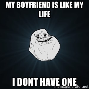 Forever Alone - my boyfriend is like my life i dont have one