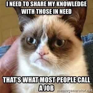 Grumpy Cat  - I need to share my knowledge with those in need That's what most people call a job