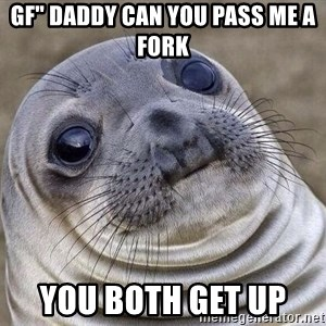 "Awkward Seal - GF"" daddy can you pass me a fork you both get up"