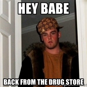 Scumbag Steve - hey babe  back from the drug store