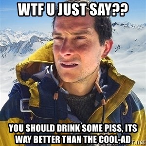 Bear Grylls Loneliness - Wtf u just say?? You should drink some piss, Its way better than the cool-ad