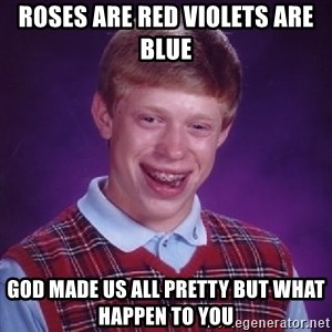 Bad Luck Brian - Roses are red violets are blue God made us all pretty but what happen to you