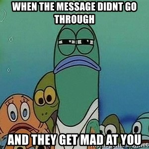 Serious Fish Spongebob - when the message didnt go through and they get mad at you