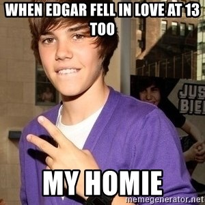 Justin Beiber - When Edgar fell in love at 13 too My homie