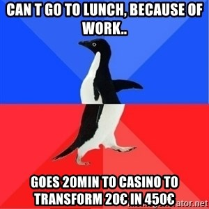Socially Awkward to Awesome Penguin - Can t go to lunch, because of work.. Goes 20min to casino to transform 20€ in 450€